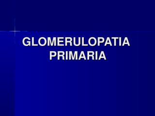 GLOMERULOPATIA PRIMARIA